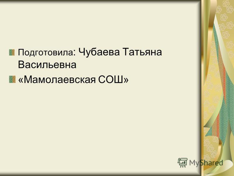 Подготовила : Чубаева Татьяна Васильевна «Мамолаевская СОШ»