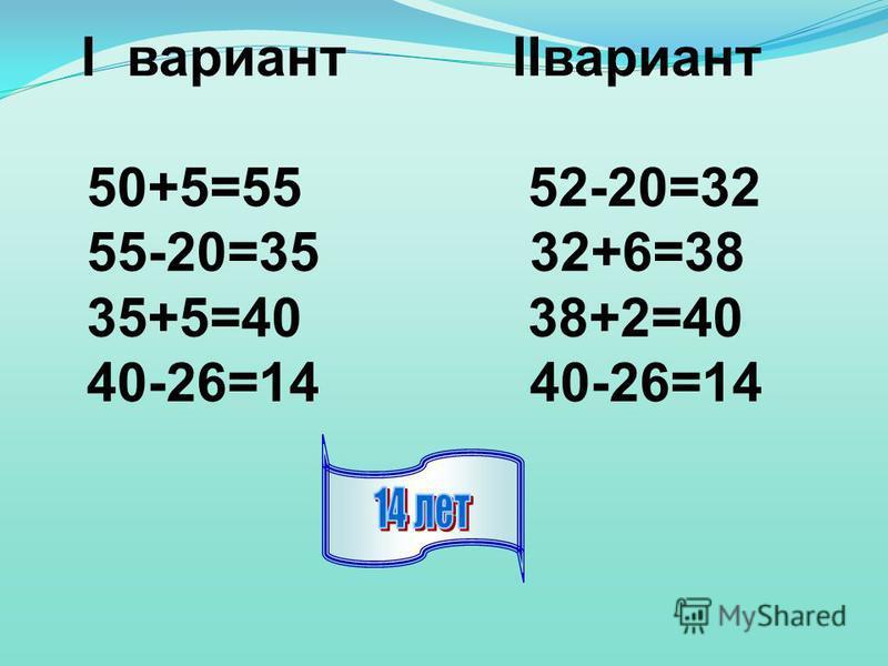 I вариант IIвариант 50+5=55 52-20=32 55-20=35 32+6=38 35+5=40 38+2=40 40-26=14 40-26=14