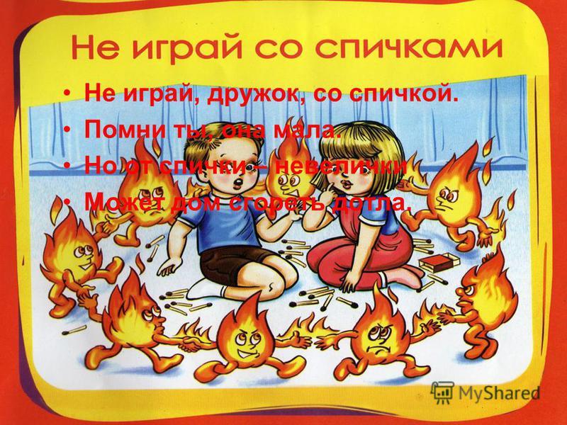 Сам огонь не разжигай И другим не позволяй Даже крошка – огонёк От пожара недалёк.