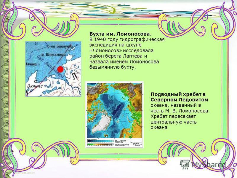 Бухта им. Ломоносова. В 1940 году гидрографическая экспедиция на шхуне «Ломоносов» исследовала район берега Лаптева и назвала именем Ломоносова безымянную бухту. Подводный хребет в Северном Ледовитом океане, названный в честь М. В. Ломоносова. Хребет