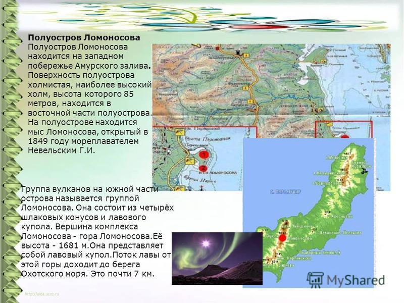 Полуостров Ломоносова Полуостров Ломоносова находится на западном побережье Амурского залива. Поверхность полуострова холмистая, наиболее высокий холм, высота которого 85 метров, находится в восточной части полуострова. На полуострове находится мыс Л