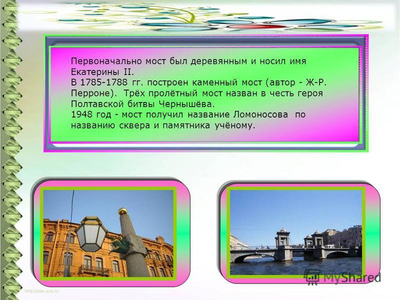 Первоначально мост был деревянным и носил имя Екатерины II. В 1785-1788 гг. построен каменный мост (автор - Ж-Р. Перроне). Трёх пролётный мост назван в честь героя Полтавской битвы Чернышёва. 1948 год - мост получил название Ломоносова по названию ск