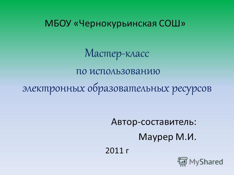 Мастер-класс по использованию электронных образовательных ресурсов Автор-составитель: Маурер М.И. 2011 г МБОУ «Чернокурьинская СОШ»