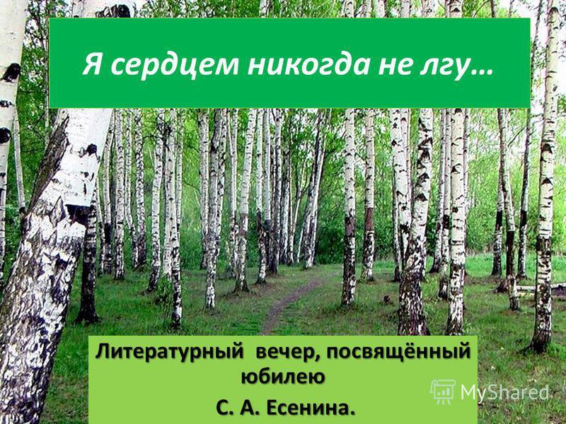 Я сердцем никогда не лгу… Литературный вечер, посвящённый юбилею С. А. Есенина. С. А. Есенина.