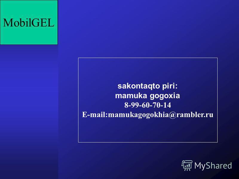 MobilGEL sakontaqto piri: mamuka gogoxia 8-99-60-70-14 E-mail:mamukagogokhia@rambler.ru