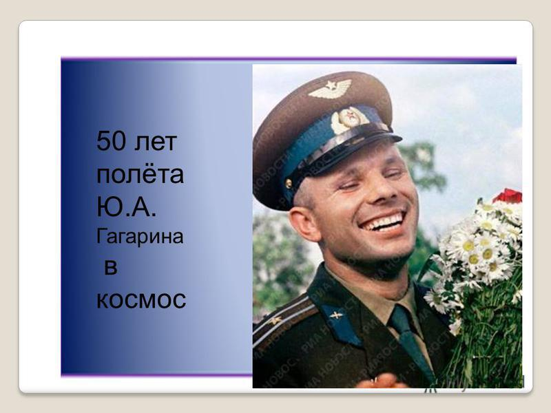 50 лет полёта Ю.А. Гагарина в космос