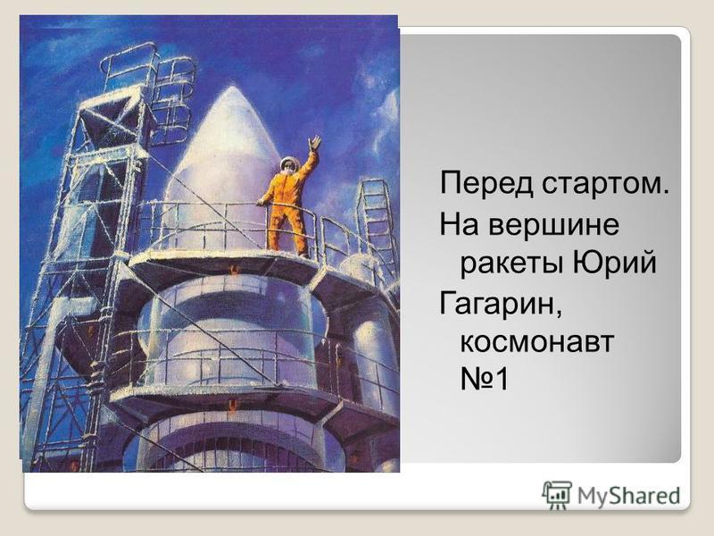 Перед стартом. На вершине ракеты Юрий Гагарин, космонавт 1
