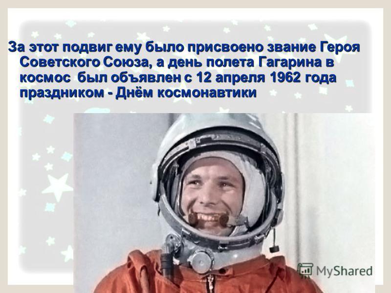 За этот подвиг ему было присвоено звание Героя Советского Союза, а день полета Гагарина в космос был объявлен с 12 апреля 1962 года праздником - Днём космонавтики
