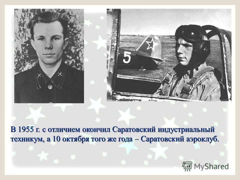 В 1955 г. с отличием окончил Саратовский индустриальный В 1955 г. с отличием окончил Саратовский индустриальный техникум, а 10 октября того же года – Саратовский аэроклуб. техникум, а 10 октября того же года – Саратовский аэроклуб.