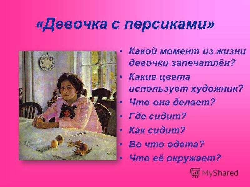 «Девочка с персиками» Какой момент из жизни девочки запечатлён? Какие цвета использует художник? Что она делает? Где сидит? Как сидит? Во что одета? Что её окружает?