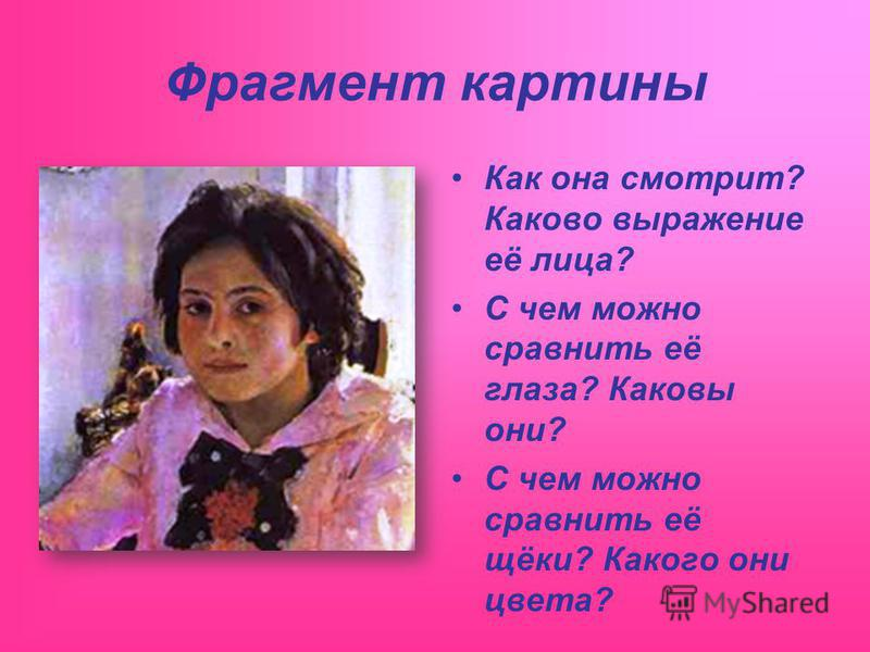 Фрагмент картины Как она смотрит? Каково выражение её лица? С чем можно сравнить её глаза? Каковы они? С чем можно сравнить её щёки? Какого они цвета?