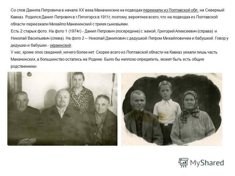 Со слов Данила Петровича в начале XX века Маначинские на подводах переехали из Полтавской обл. на Северный Кавказ. Родился Данил Петрович в г.Пятигорск в 1911 г, поэтому, вероятнее всего, что на подводах из Полтавской области переезжали Михайло Манач