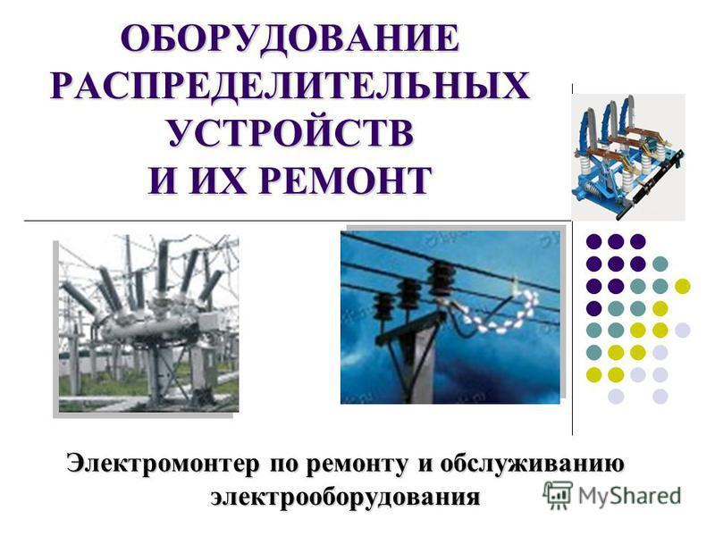 ОБОРУДОВАНИЕ РАСПРЕДЕЛИТЕЛЬНЫХ УСТРОЙСТВ И ИХ РЕМОНТ Электромонтер по ремонту и обслуживанию электрооборудования