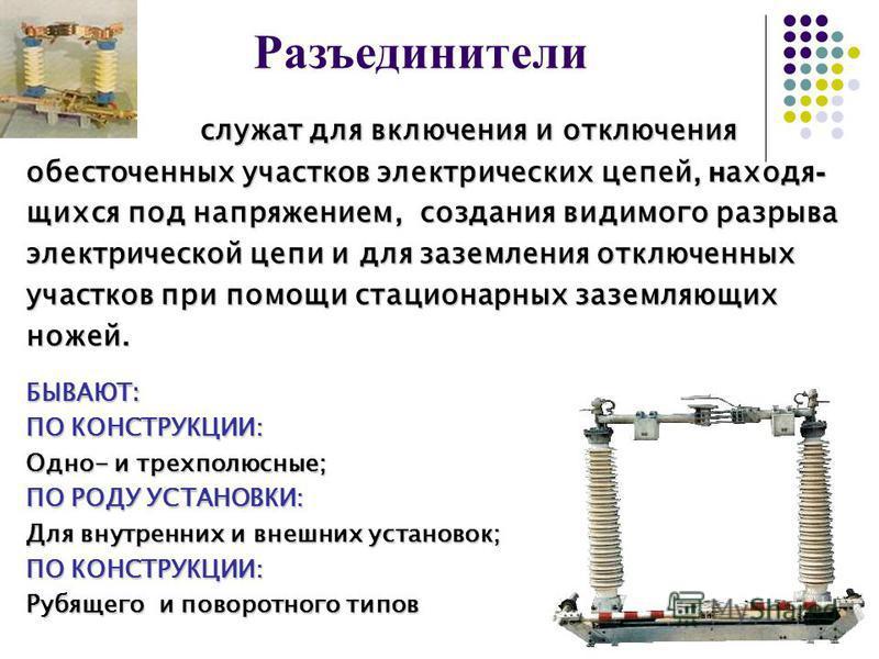 Разъединители служат для включения и отключения обесточенных участков электрических цепей, находящихся под напряжением, создания видимого разрыва электрической цепи и для заземления отключенных участков при помощи стационарных заземляющих ножей. БЫВА