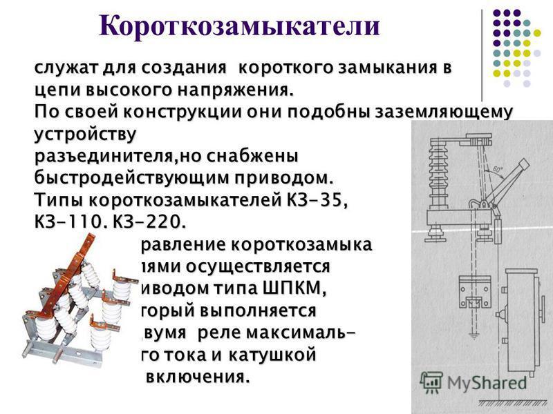 Короткозамыкатели служат для создания короткого замыкания в цепи высокого напряжения. По своей конструкции они подобны заземляющему устройству разъединителя,но снабжены быстродействующим приводом. Типы короткозамыкателей КЗ-35, КЗ-110, КЗ-220. Управл