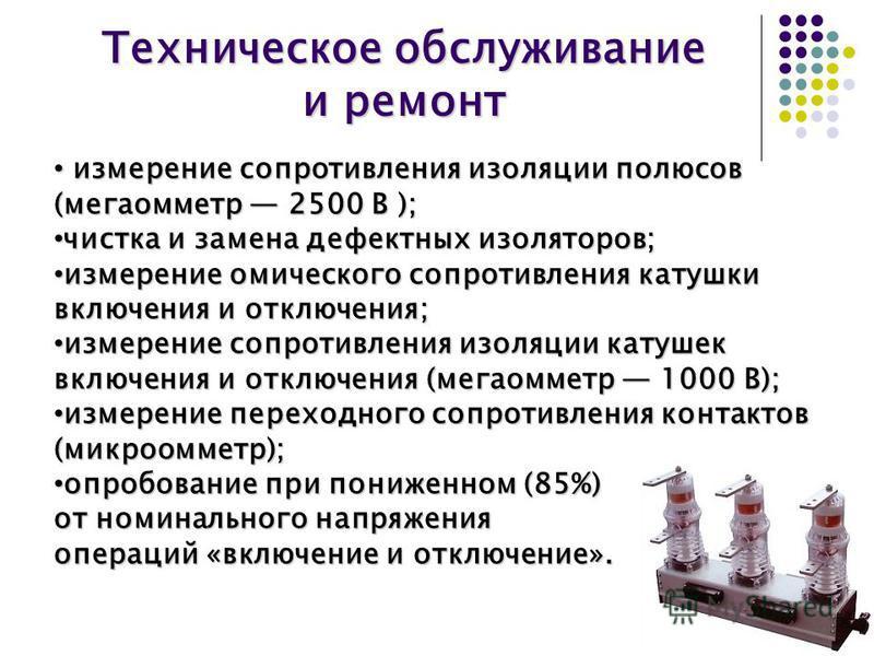 Техническое обслуживание и ремонт измерение сопротивления изоляции полюсов (мегаомметр 2500 В ); измерение сопротивления изоляции полюсов (мегаомметр 2500 В ); чистка и замена дефектных изоляторов; чистка и замена дефектных изоляторов; измерение омич