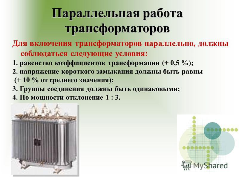 Параллельная работа трансформаторров Для включения трансформаторров параллельно, должны соблюдаться следующие условия: 1. равенство коэффициентов трансформации (+ 0,5 %); 2. напряжение короткого замыкания должны быть равны (+ 10 % от среднего значени
