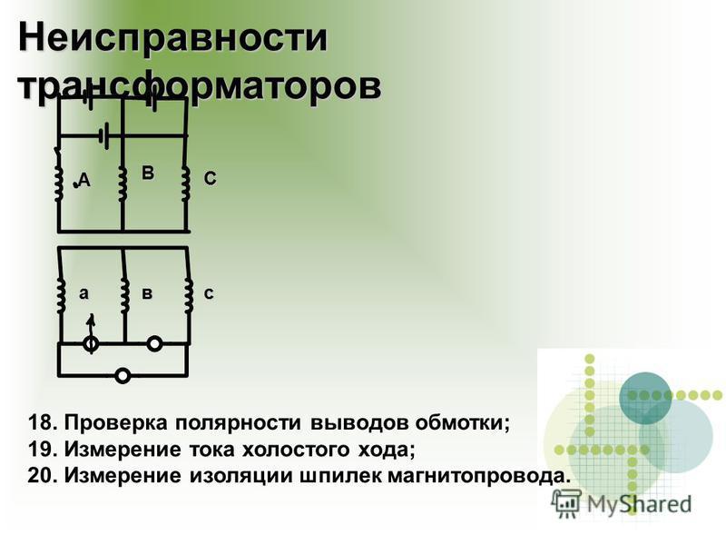 Неисправности трансформаторров 18. Проверка полярности выводов обмотки; 19. Измерение тока холостого хода; 20. Измерение изоляции шпилек магнитопровода. А В С авс