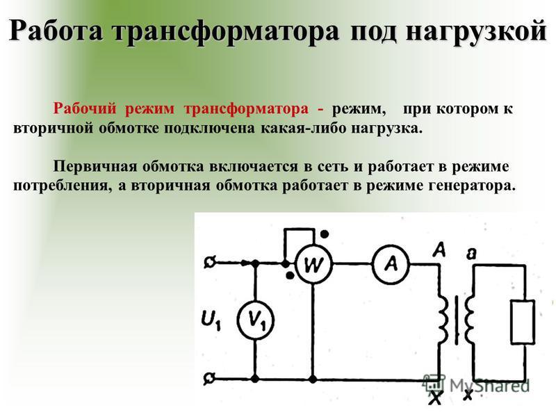 Работа трансформаторра под нагрузкой Рабочий режим трансформаторра - режим, при котором к вторичной обмотке подключена какая-либо нагрузка. Первичная обмотка включается в сеть и работает в режиме потребления, а вторичная обмотка работает в режиме ген
