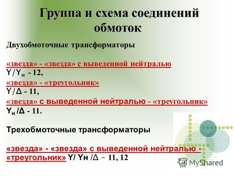 Группа и схема соединений обмоток Группа и схема соединений обмоток Двухобмоточные трансформаторры «звезда» - «звезда» с выведенной нейтралью Y/Y н - 12, «звезда» - «треугольник» Y/Δ - 11, «звезда» с выведенной нейтралью - «треугольник» Y н /Δ - 11.