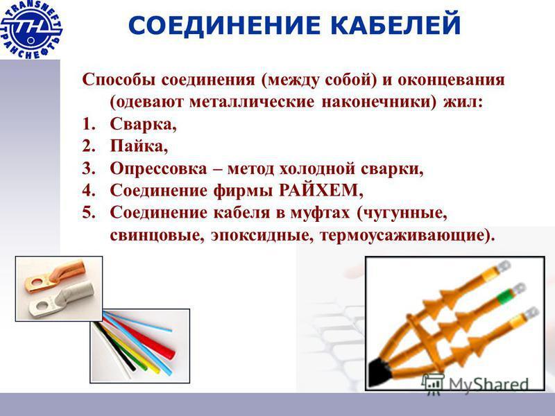 СОЕДИНЕНИЕ КАБЕЛЕЙ Способы соединения (между собой) и оконцевания (одевают металлические наконечники) жил: 1.Сварка, 2.Пайка, 3. Опрессовка – метод холодной сварки, 4. Соединение фирмы РАЙХЕМ, 5. Соединение кабеля в муфтах (чугунные, свинцовые, эпокс