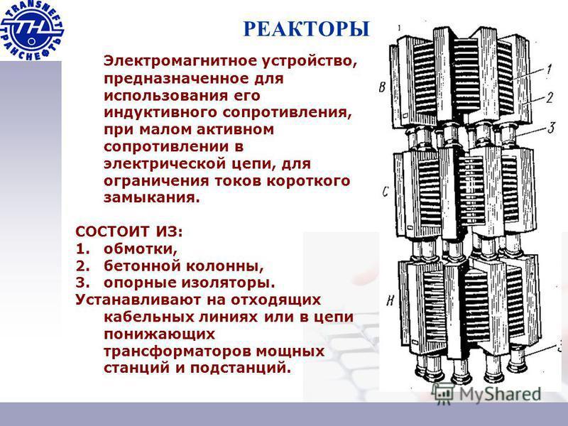 РЕАКТОРЫ Электромагнитное устройство, предназначенное для использования его индуктивного сопротивления, при малом активном сопротивлении в электрической цепи, для ограничения токов короткого замыкания. СОСТОИТ ИЗ: 1.обмотки, 2. бетонной колонны, 3. о