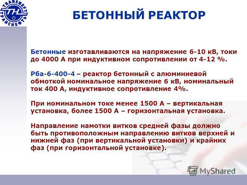 БЕТОННЫЙ РЕАКТОР Бетонные изготавливаются на напряжение 6-10 кВ, токи до 4000 А при индуктивном сопротивлении от 4-12 %. Рба-6-400-4 – реактор бетонный с алюминиевой обмоткой номинальное напряжение 6 кВ, номинальный ток 400 А, индуктивное сопротивлен