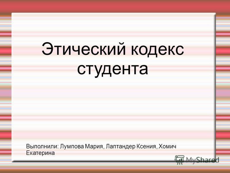Этический кодекс студента Выполнили: Лумпова Мария, Лаптандер Ксения, Хомич Екатерина