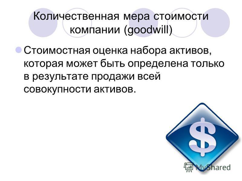 Количественная мера стоимости компании (goodwill) Стоимостная оценка набора активов, которая может быть определена только в результате продажи всей совокупности активов.