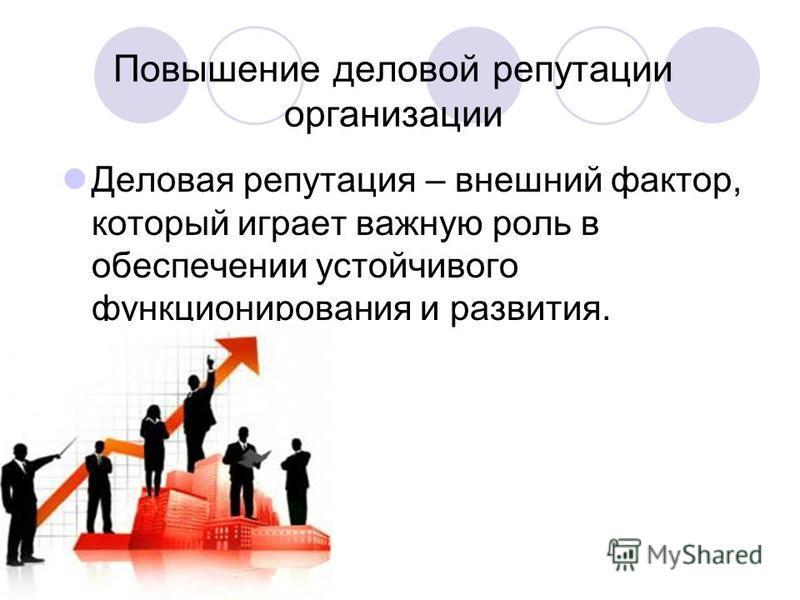 Повышение деловой репутации организации Деловая репутация – внешний фактор, который играет важную роль в обеспечении устойчивого функционирования и развития.