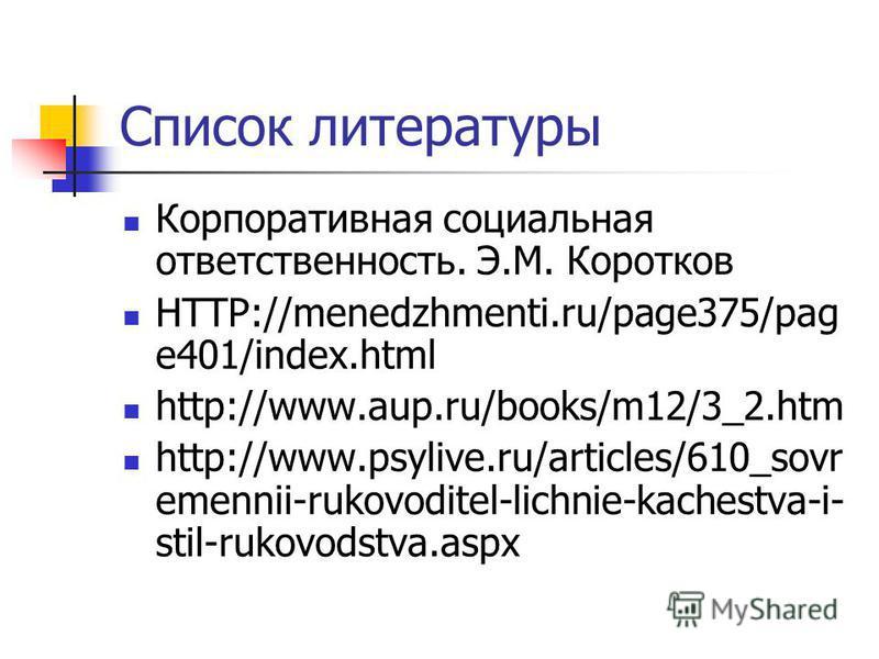 Список литературы Корпоративная социальная ответственность. Э.М. Коротков HTTP://menedzhmenti.ru/page375/pag e401/index.html http://www.aup.ru/books/m12/3_2. htm http://www.psylive.ru/articles/610_sovr emennii-rukovoditel-lichnie-kachestva-i- stil-ru