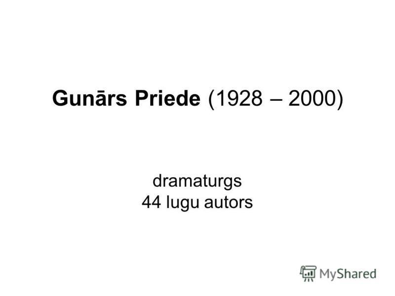 Gunārs Priede (1928 – 2000) dramaturgs 44 lugu autors