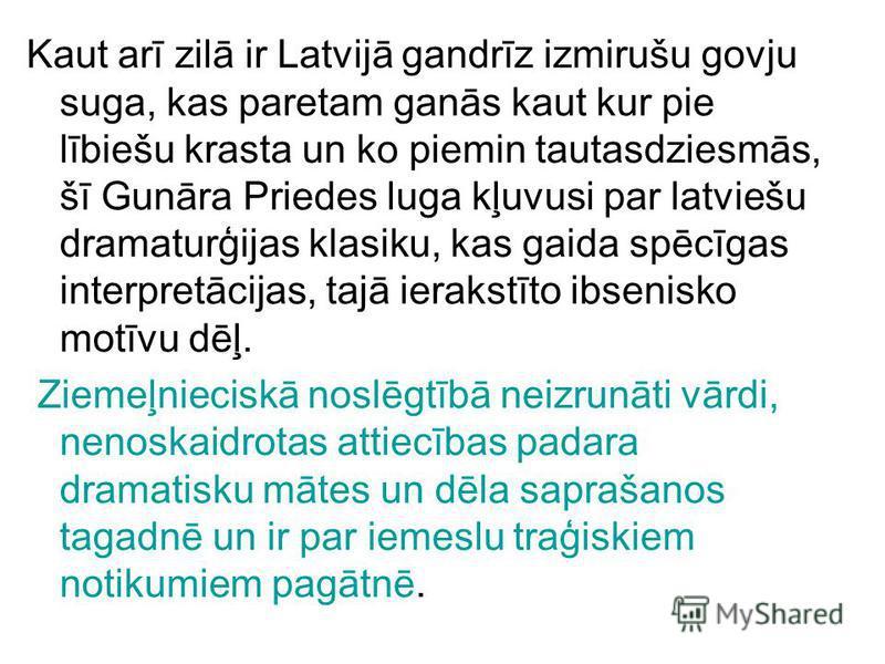 Kaut arī zilā ir Latvijā gandrīz izmirušu govju suga, kas paretam ganās kaut kur pie lībiešu krasta un ko piemin tautasdziesmās, šī Gunāra Priedes luga kļuvusi par latviešu dramaturģijas klasiku, kas gaida spēcīgas interpretācijas, tajā ierakstīto ib