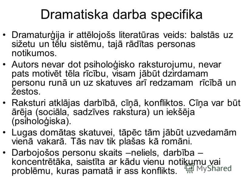 Dramatiska darba specifika Dramaturģija ir attēlojošs literatūras veids: balstās uz sižetu un tēlu sistēmu, tajā rādītas personas notikumos. Autors nevar dot psiholoģisko raksturojumu, nevar pats motivēt tēla rīcību, visam jābūt dzirdamam personu run