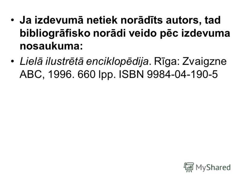 Ja izdevumā netiek norādīts autors, tad bibliogrāfisko norādi veido pēc izdevuma nosaukuma: Lielā ilustrētā enciklopēdija. Rīga: Zvaigzne ABC, 1996. 660 lpp. ISBN 9984-04-190-5