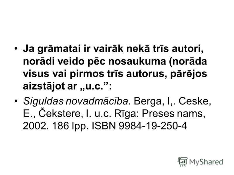 Ja grāmatai ir vairāk nekā trīs autori, norādi veido pēc nosaukuma (norāda visus vai pirmos trīs autorus, pārējos aizstājot ar u.c.: Siguldas novadmācība. Berga, I,. Ceske, E., Čekstere, I. u.c. Rīga: Preses nams, 2002. 186 lpp. ISBN 9984-19-250-4