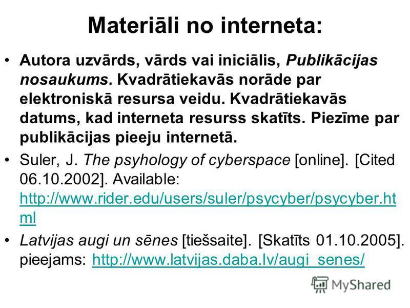 Materiāli no interneta: Autora uzvārds, vārds vai iniciālis, Publikācijas nosaukums. Kvadrātiekavās norāde par elektroniskā resursa veidu. Kvadrātiekavās datums, kad interneta resurss skatīts. Piezīme par publikācijas pieeju internetā. Suler, J. The