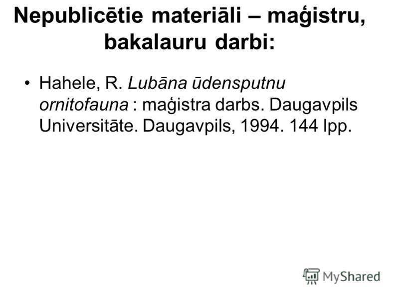 Nepublicētie materiāli – maģistru, bakalauru darbi: Hahele, R. Lubāna ūdensputnu ornitofauna : maģistra darbs. Daugavpils Universitāte. Daugavpils, 1994. 144 lpp.