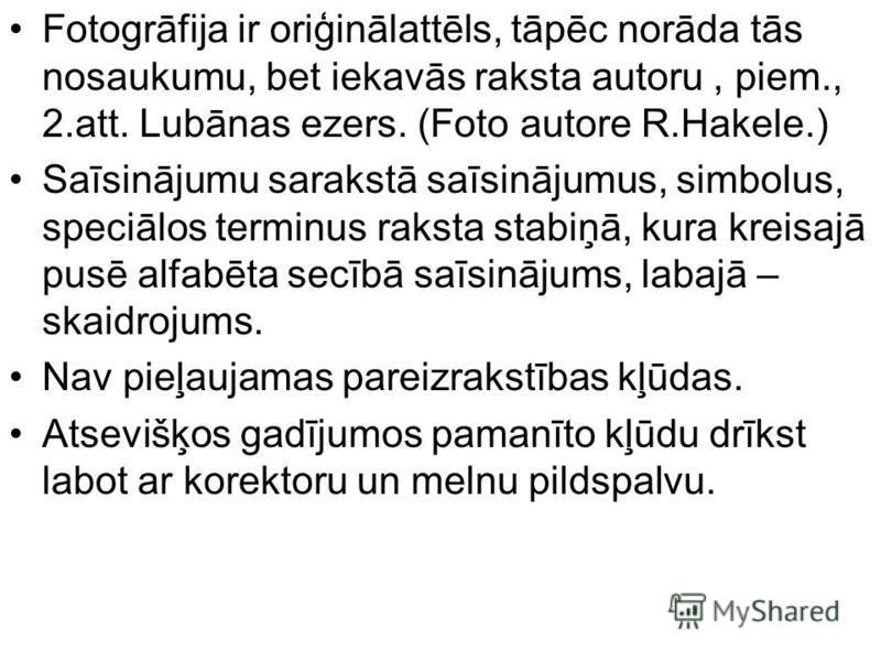 Fotogrāfija ir oriģinālattēls, tāpēc norāda tās nosaukumu, bet iekavās raksta autoru, piem., 2.att. Lubānas ezers. (Foto autore R.Hakele.) Saīsinājumu sarakstā saīsinājumus, simbolus, speciālos terminus raksta stabiņā, kura kreisajā pusē alfabēta sec