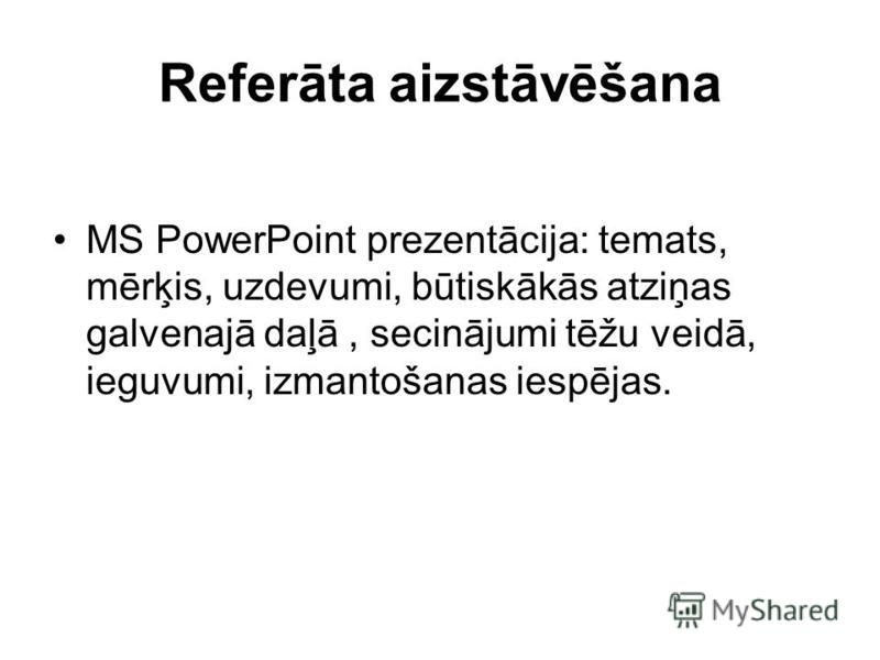 Referāta aizstāvēšana MS PowerPoint prezentācija: temats, mērķis, uzdevumi, būtiskākās atziņas galvenajā daļā, secinājumi tēžu veidā, ieguvumi, izmantošanas iespējas.