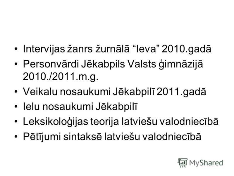 Intervijas žanrs žurnālā Ieva 2010.gadā Personvārdi Jēkabpils Valsts ģimnāzijā 2010./2011.m.g. Veikalu nosaukumi Jēkabpilī 2011.gadā Ielu nosaukumi Jēkabpilī Leksikoloģijas teorija latviešu valodniecībā Pētījumi sintaksē latviešu valodniecībā