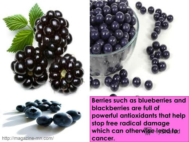 Berries such as blueberries and blackberries are full of powerful antioxidants that help stop free radical damage which can otherwise lead to cancer. http://magazine-mn.com/