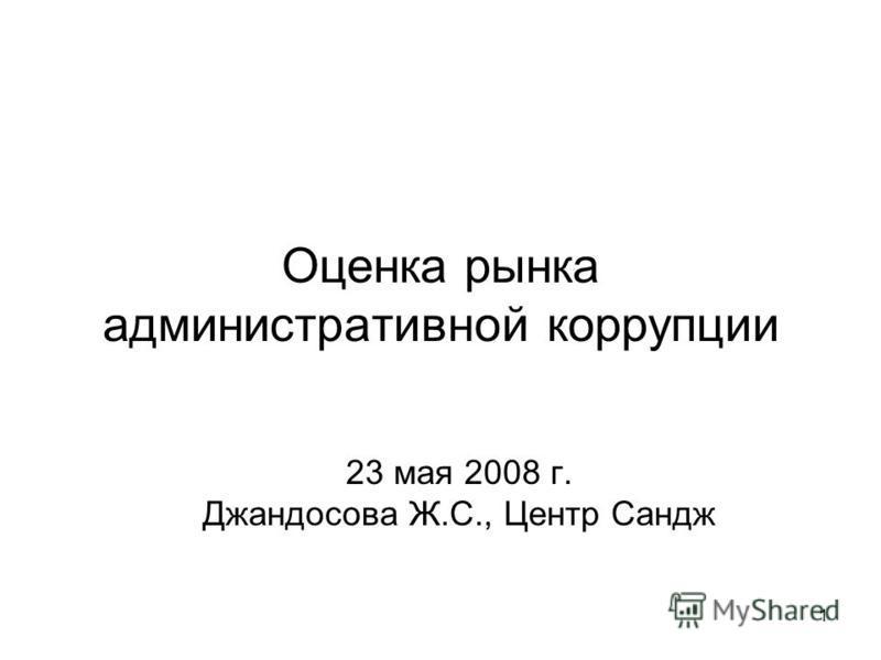1 Оценка рынка административной коррупции 23 мая 2008 г. Джандосова Ж.С., Центр Сандж