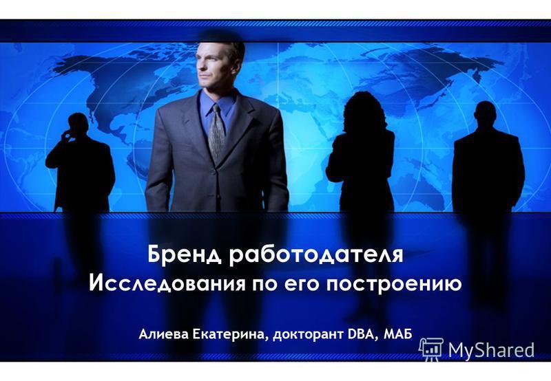 Бренд работодателя И сследования по его построению Алиева Екатерина, докторант DBA, МАБ