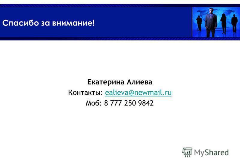 Спасибо за внимание! Екатерина Алиева Контакты: ealieva@newmail.ruealieva@newmail.ru Moб: 8 777 250 9842