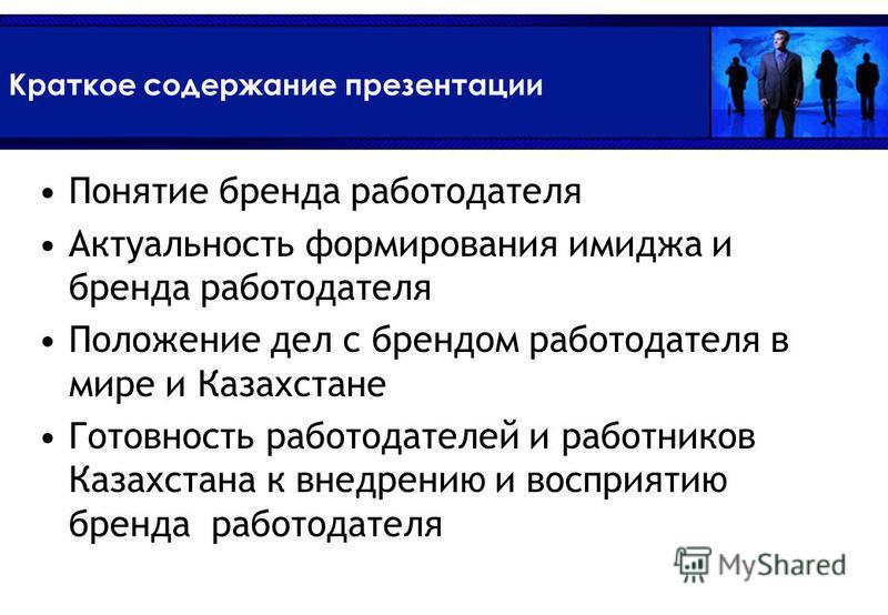 Краткое содержание презентации Понятие бренда работодателя Актуальность формирования имиджа и бренда работодателя Положение дел с брендом работодателя в мире и Казахстане Готовность работодателей и работников Казахстана к внедрению и восприятию бренд