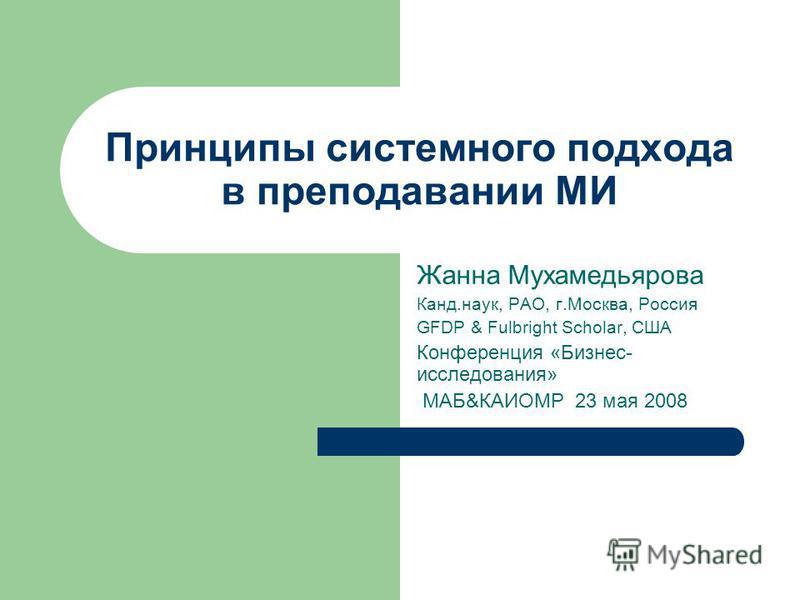 Принципы системного подхода в преподавании МИ Жанна Мухамедьярова Канд.наук, РАО, г.Москва, Россия GFDP & Fulbright Scholar, США Конференция «Бизнес- исследования» МАБ&КАИОМР 23 мая 2008