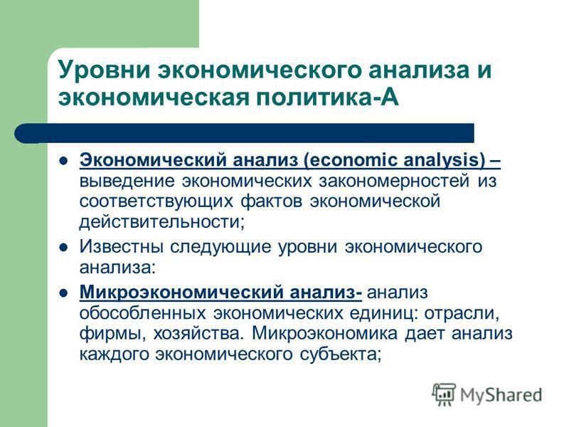 Уровни экономического анализа и экономическая политика-А Экономический анализ (economic analysis) – выведение экономических закономерностей из соответствующих фактов экономической действительности; Известны следующие уровни экономического анализа: Ми
