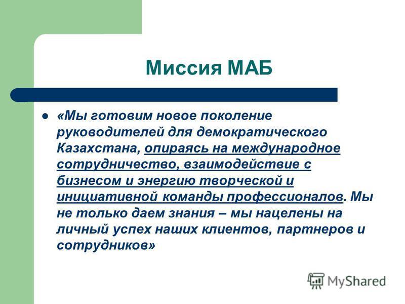 Миссия МАБ «Мы готовим новое поколение руководителей для демократического Казахстана, опираясь на международное сотрудничество, взаимодействие с бизнесом и энергию творческой и инициативной команды профессионалов. Мы не только даем знания – мы нацеле