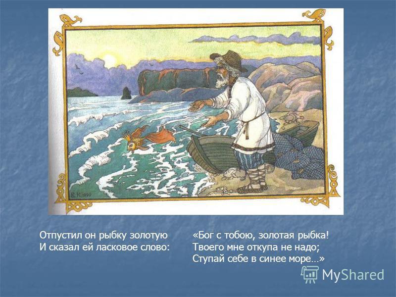 Отпустил он рыбку золотую И сказал ей ласковое слово: «Бог с тобою, золотая рыбка! Твоего мне откупа не надо; Ступай себе в синее море…»